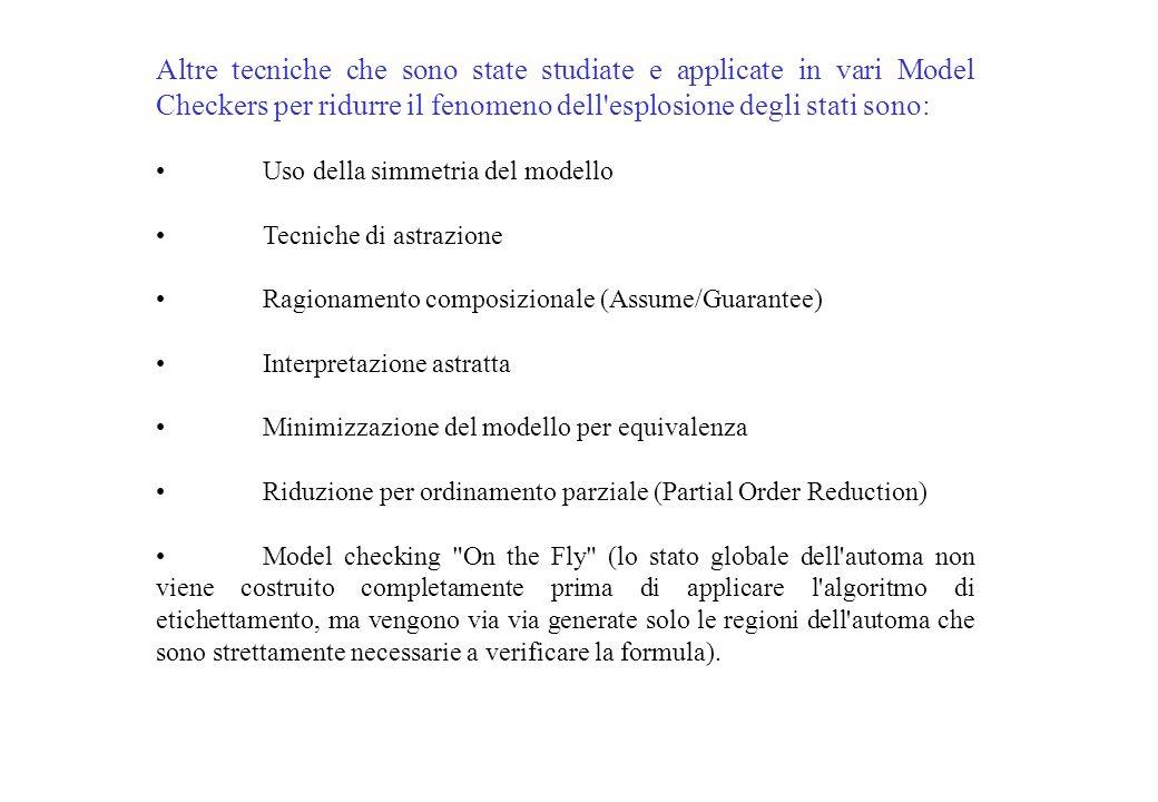 Altre tecniche che sono state studiate e applicate in vari Model Checkers per ridurre il fenomeno dell esplosione degli stati sono: Uso della simmetria del modello Tecniche di astrazione Ragionamento composizionale (Assume/Guarantee) Interpretazione astratta Minimizzazione del modello per equivalenza Riduzione per ordinamento parziale (Partial Order Reduction) Model checking On the Fly (lo stato globale dell automa non viene costruito completamente prima di applicare l algoritmo di etichettamento, ma vengono via via generate solo le regioni dell automa che sono strettamente necessarie a verificare la formula).
