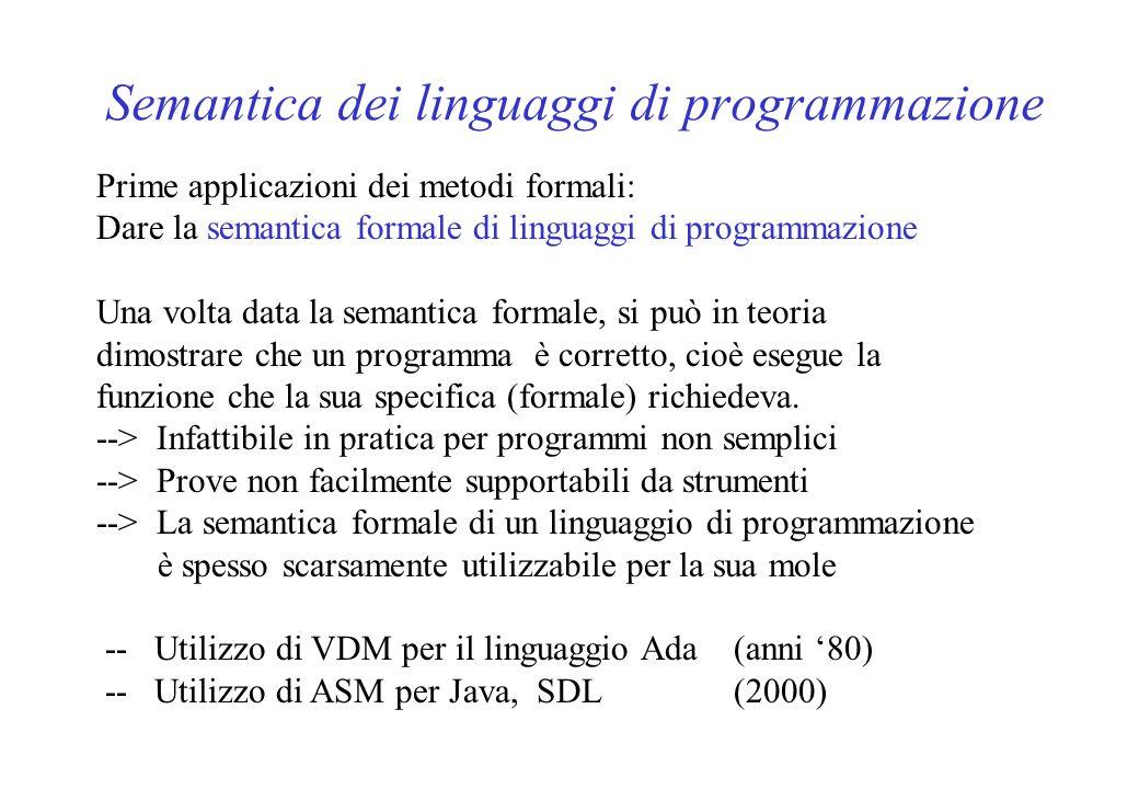 Semantica dei linguaggi di programmazione Prime applicazioni dei metodi formali: Dare la semantica formale di linguaggi di programmazione Una volta data la semantica formale, si può in teoria dimostrare che un programma è corretto, cioè esegue la funzione che la sua specifica (formale) richiedeva.