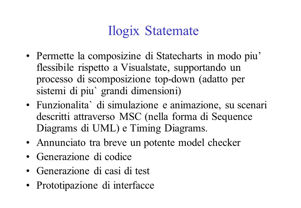 Ilogix Statemate Permette la composizine di Statecharts in modo piu flessibile rispetto a Visualstate, supportando un processo di scomposizione top-down (adatto per sistemi di piu` grandi dimensioni) Funzionalita` di simulazione e animazione, su scenari descritti attraverso MSC (nella forma di Sequence Diagrams di UML) e Timing Diagrams.