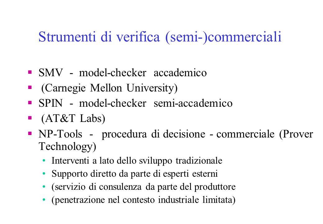 Strumenti di verifica (semi-)commerciali SMV - model-checker accademico (Carnegie Mellon University) SPIN - model-checker semi-accademico (AT&T Labs) NP-Tools - procedura di decisione - commerciale (Prover Technology) Interventi a lato dello sviluppo tradizionale Supporto diretto da parte di esperti esterni (servizio di consulenza da parte del produttore (penetrazione nel contesto industriale limitata)