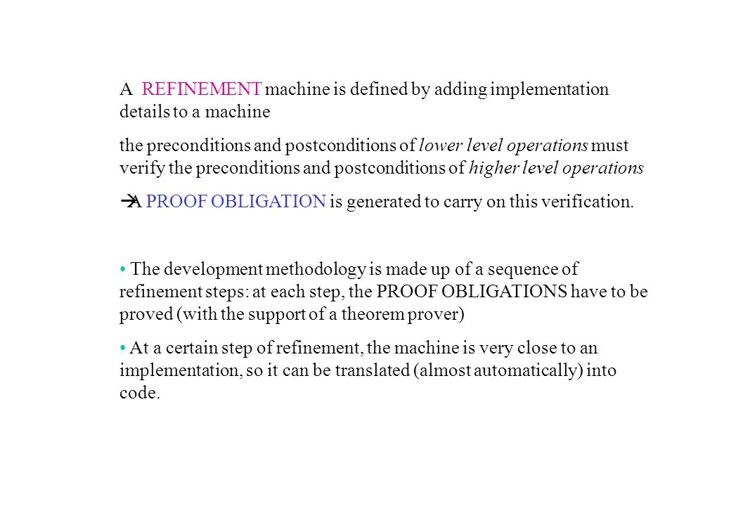 A REFINEMENT machine is defined by adding implementation details to a machine the preconditions and postconditions of lower level operations must verify the preconditions and postconditions of higher level operations A PROOF OBLIGATION is generated to carry on this verification.