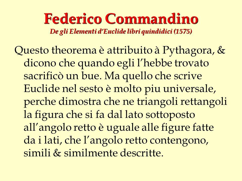 Federico Commandino De gli Elementi dEuclide libri quindidici (1575) Questo theorema è attribuito à Pythagora, & dicono che quando egli lhebbe trovato