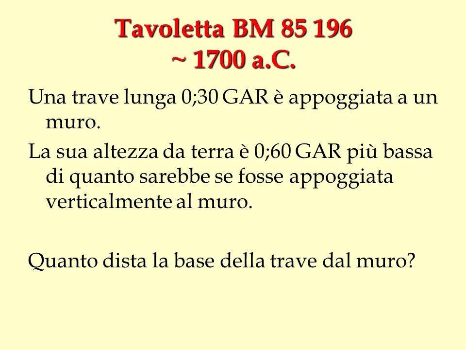 Tavoletta BM 85 196 ~ 1700 a.C. Una trave lunga 0;30 GAR è appoggiata a un muro. La sua altezza da terra è 0;60 GAR più bassa di quanto sarebbe se fos