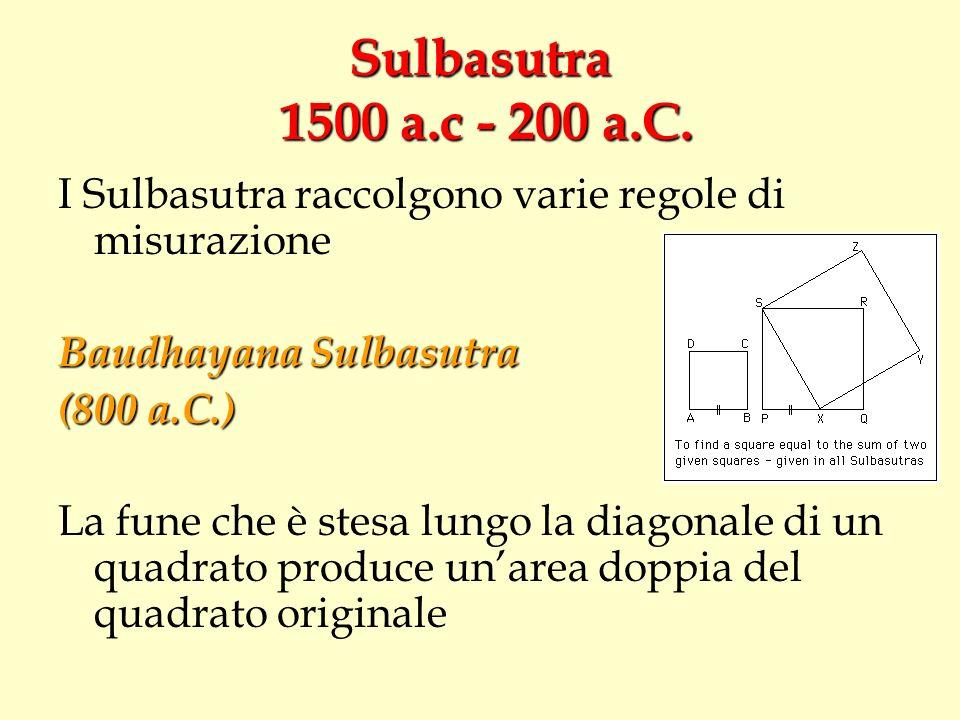 Sulbasutra 1500 a.c - 200 a.C. I Sulbasutra raccolgono varie regole di misurazione Baudhayana Sulbasutra (800 a.C.) La fune che è stesa lungo la diago