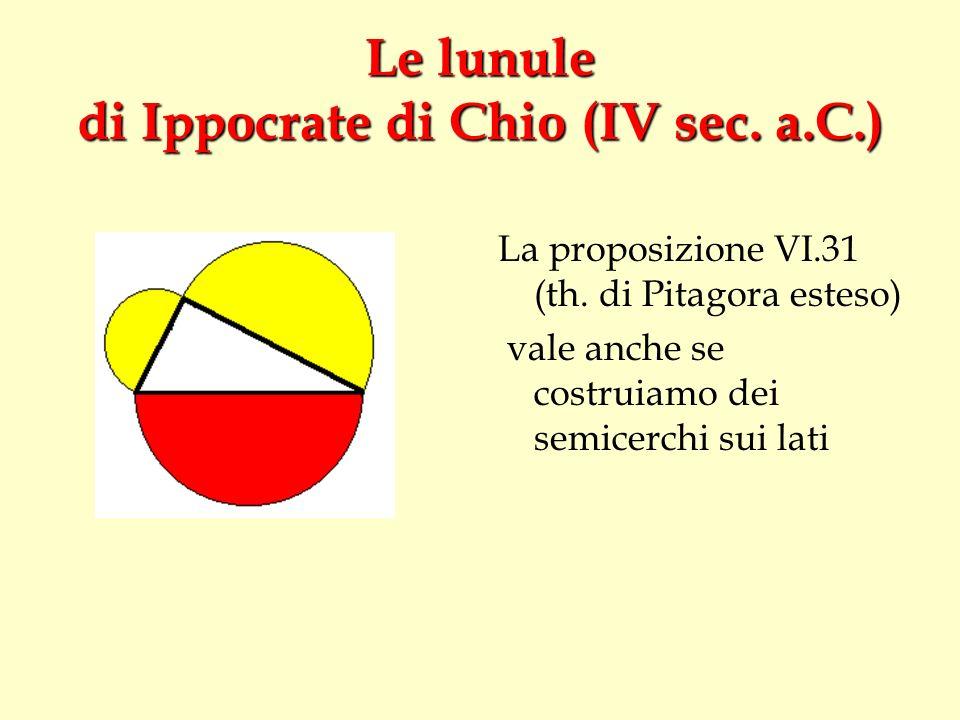 Le lunule di Ippocrate di Chio (IV sec. a.C.) La proposizione VI.31 (th. di Pitagora esteso) vale anche se costruiamo dei semicerchi sui lati
