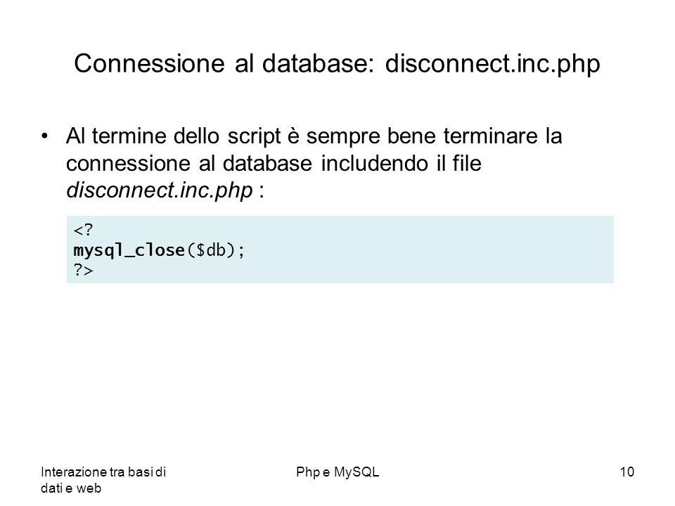 Interazione tra basi di dati e web Php e MySQL10 Connessione al database: disconnect.inc.php Al termine dello script è sempre bene terminare la connes