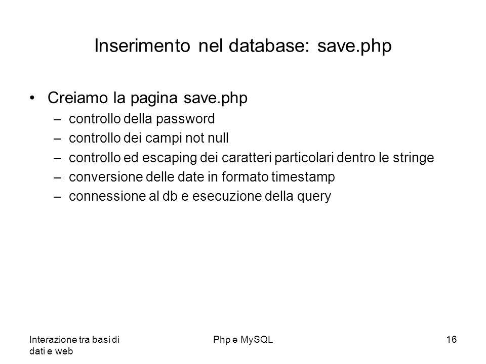Interazione tra basi di dati e web Php e MySQL16 Inserimento nel database: save.php Creiamo la pagina save.php –controllo della password –controllo de