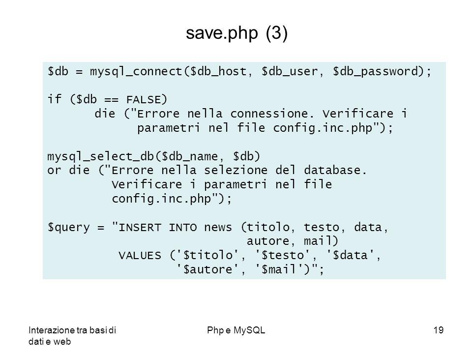 Interazione tra basi di dati e web Php e MySQL19 save.php (3) $db = mysql_connect($db_host, $db_user, $db_password); if ($db == FALSE) die (