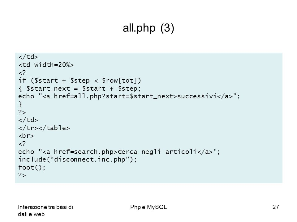 Interazione tra basi di dati e web Php e MySQL27 all.php (3) <? if ($start + $step < $row[tot]) { $start_next = $start + $step; echo