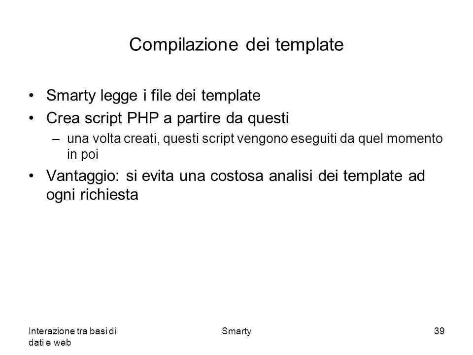 Interazione tra basi di dati e web Smarty39 Compilazione dei template Smarty legge i file dei template Crea script PHP a partire da questi –una volta