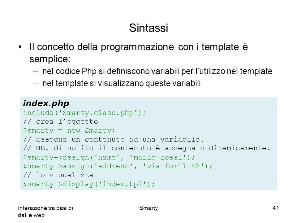 Interazione tra basi di dati e web Smarty41 Sintassi Il concetto della programmazione con i template è semplice: –nel codice Php si definiscono variab