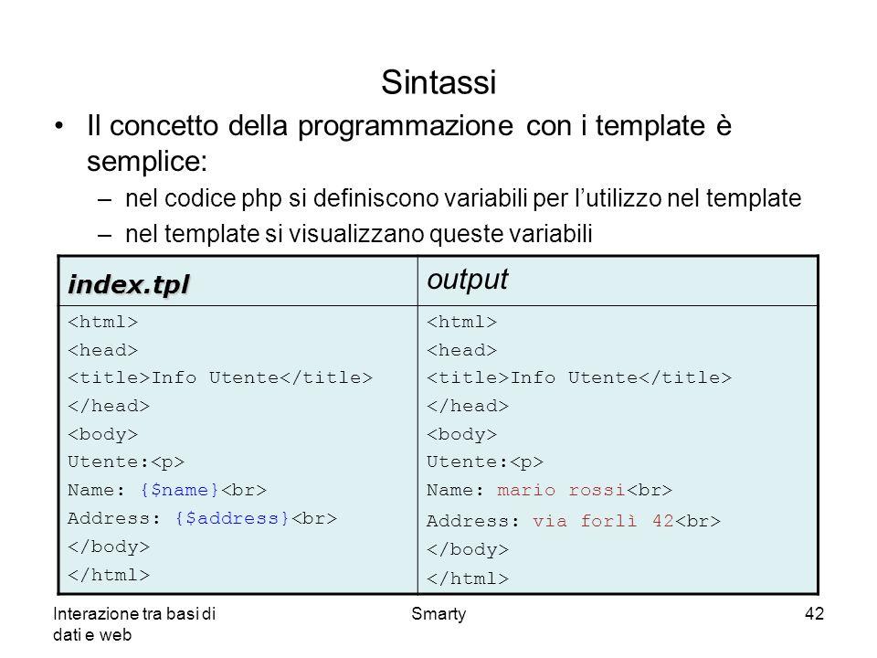Interazione tra basi di dati e web Smarty42 Sintassi Il concetto della programmazione con i template è semplice: –nel codice php si definiscono variab