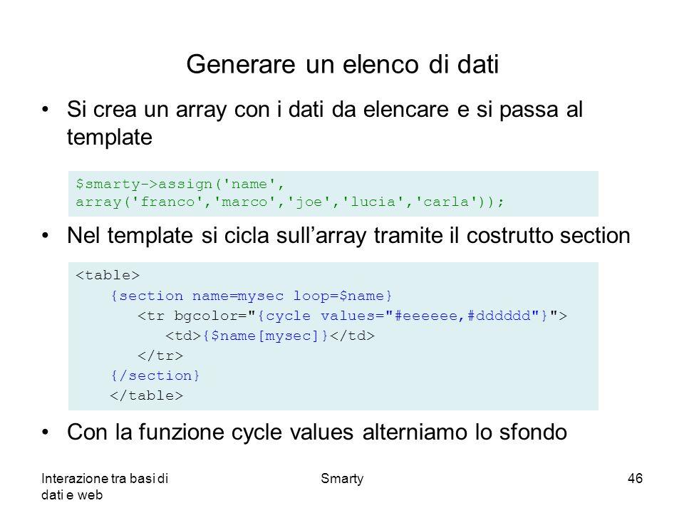 Interazione tra basi di dati e web Smarty46 Generare un elenco di dati Si crea un array con i dati da elencare e si passa al template Nel template si