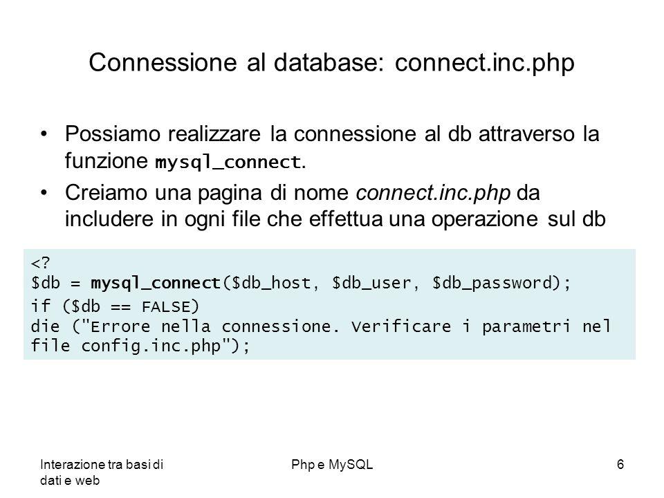 Interazione tra basi di dati e web Php e MySQL6 Connessione al database: connect.inc.php Possiamo realizzare la connessione al db attraverso la funzio