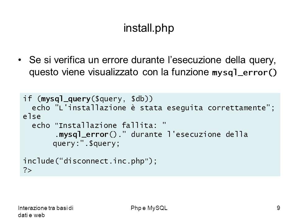 Interazione tra basi di dati e web Php e MySQL9 install.php Se si verifica un errore durante lesecuzione della query, questo viene visualizzato con la