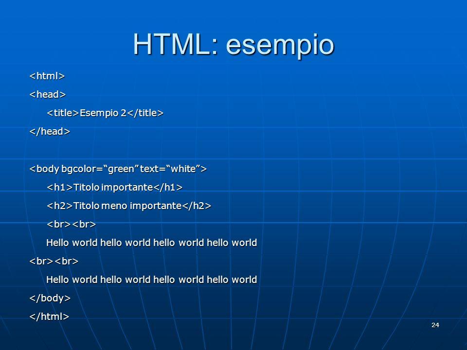 24 HTML: esempio <html><head> Esempio 2 Esempio 2 </head> Titolo importante Titolo importante Titolo meno importante Titolo meno importante <br><br> H