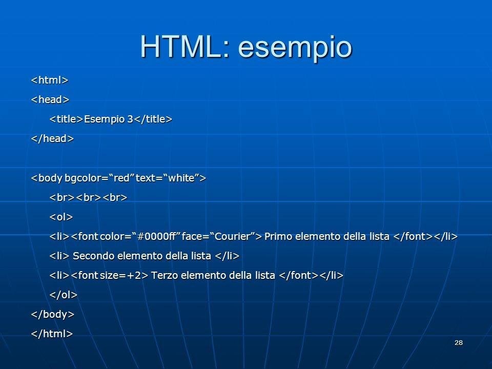 28 HTML: esempio <html><head> Esempio 3 Esempio 3 </head> <br><br><br><ol> Primo elemento della lista Primo elemento della lista Secondo elemento dell
