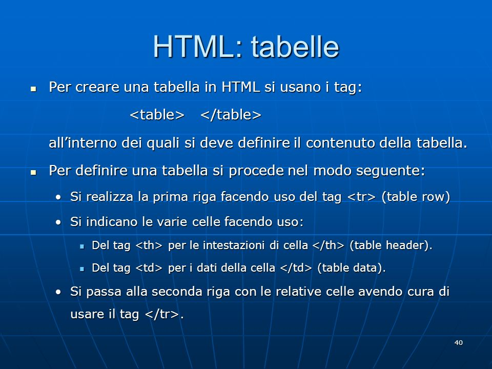 40 HTML: tabelle Per creare una tabella in HTML si usano i tag: Per creare una tabella in HTML si usano i tag: allinterno dei quali si deve definire i
