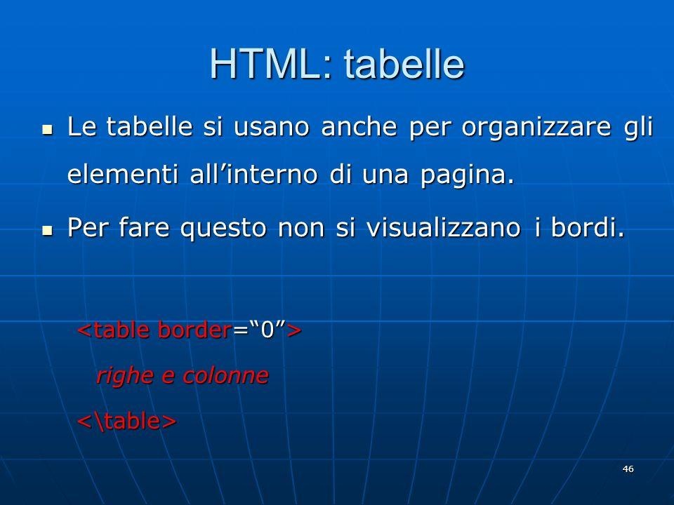 46 HTML: tabelle Le tabelle si usano anche per organizzare gli elementi allinterno di una pagina. Le tabelle si usano anche per organizzare gli elemen