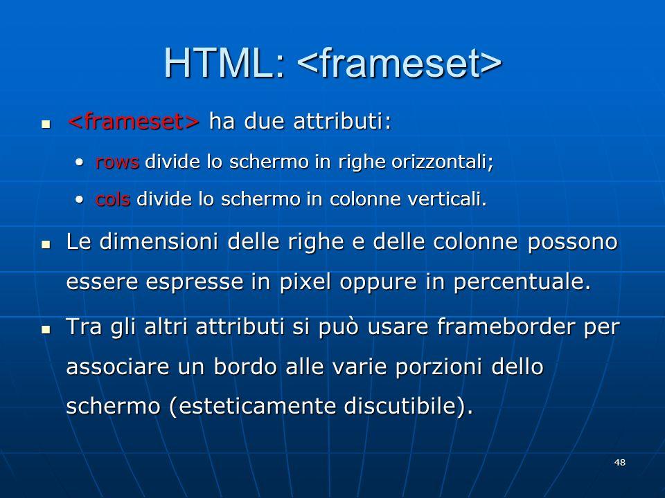 48 HTML: HTML: ha due attributi: ha due attributi: rows divide lo schermo in righe orizzontali;rows divide lo schermo in righe orizzontali; cols divid