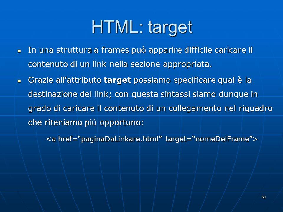 51 HTML: target In una struttura a frames può apparire difficile caricare il contenuto di un link nella sezione appropriata. In una struttura a frames