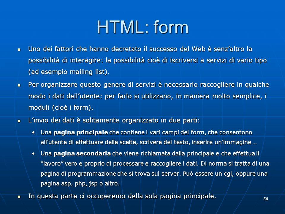 56 HTML: form Uno dei fattori che hanno decretato il successo del Web è senzaltro la possibilità di interagire: la possibilità cioè di iscriversi a se