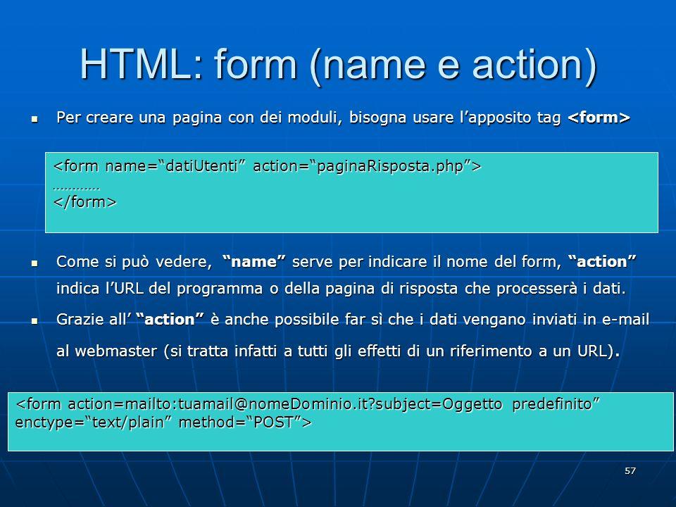 57 HTML: form (name e action) Per creare una pagina con dei moduli, bisogna usare lapposito tag Per creare una pagina con dei moduli, bisogna usare la