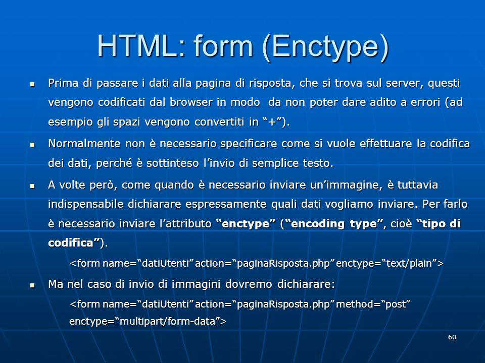 60 HTML: form (Enctype) Prima di passare i dati alla pagina di risposta, che si trova sul server, questi vengono codificati dal browser in modo da non