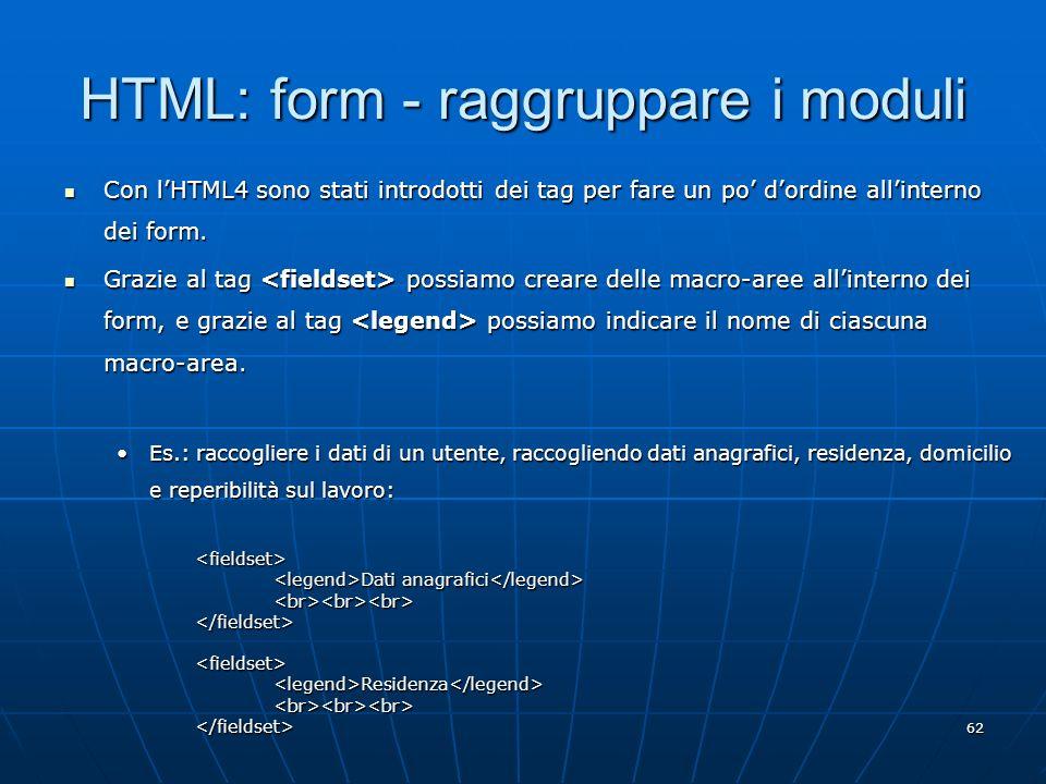 62 HTML: form - raggruppare i moduli Con lHTML4 sono stati introdotti dei tag per fare un po dordine allinterno dei form. Con lHTML4 sono stati introd