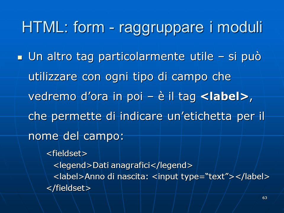 63 HTML: form - raggruppare i moduli Un altro tag particolarmente utile – si può utilizzare con ogni tipo di campo che vedremo dora in poi – è il tag,