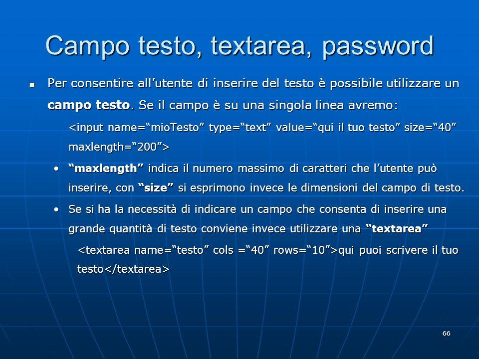 66 Campo testo, textarea, password Per consentire allutente di inserire del testo è possibile utilizzare un campo testo. Se il campo è su una singola