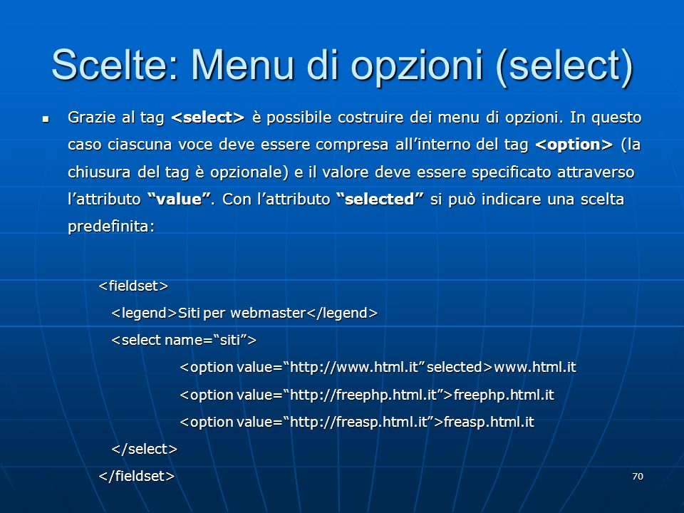 70 Scelte: Menu di opzioni (select) Grazie al tag è possibile costruire dei menu di opzioni. In questo caso ciascuna voce deve essere compresa allinte