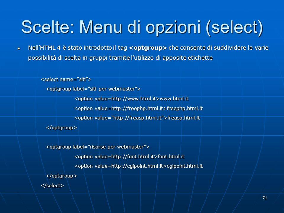 71 Scelte: Menu di opzioni (select) NellHTML 4 è stato introdotto il tag che consente di suddividere le varie possibilità di scelta in gruppi tramite