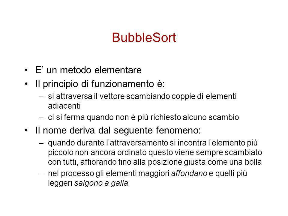 PseudoCodice per il BubbleSort BubbleSort(A) 1for i 1 to length[A] 2do for j length[A] downto i-1 4 do if(A[j-1] > A[j]) 5 then scambia A[j-1] A[j]