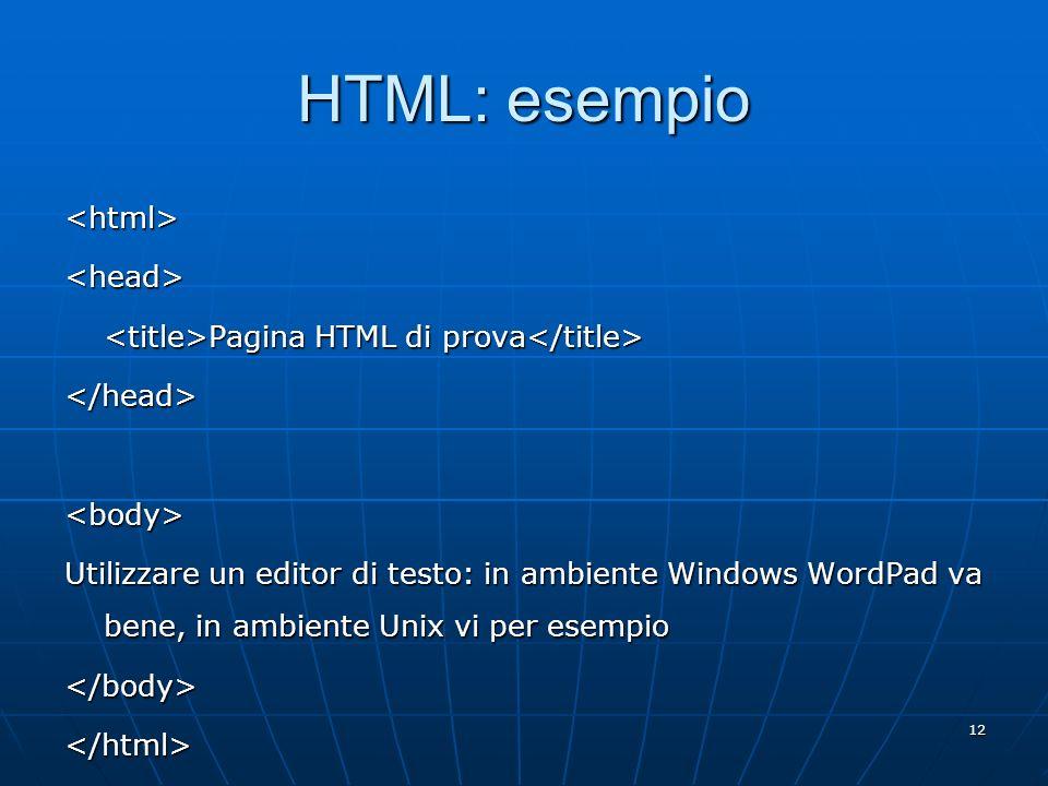 12 HTML: esempio <html><head> Pagina HTML di prova Pagina HTML di prova </head><body> Utilizzare un editor di testo: in ambiente Windows WordPad va be