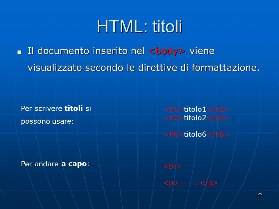 22 HTML: titoli Il documento inserito nel viene visualizzato secondo le direttive di formattazione. Il documento inserito nel viene visualizzato secon