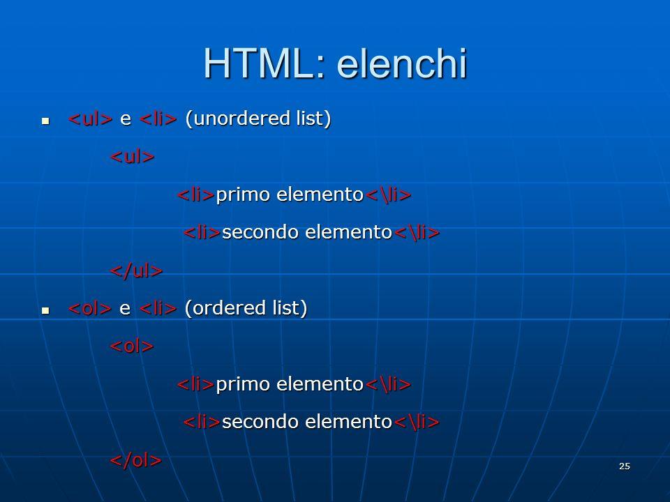 25 HTML: elenchi e (unordered list) e (unordered list)<ul> primo elemento primo elemento secondo elemento secondo elemento </ul> e (ordered list) e (o