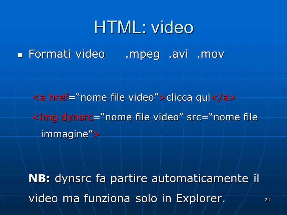 34 HTML: video Formati video.mpeg.avi.mov Formati video.mpeg.avi.mov clicca qui clicca qui NB: dynsrc fa partire automaticamente il video ma funziona
