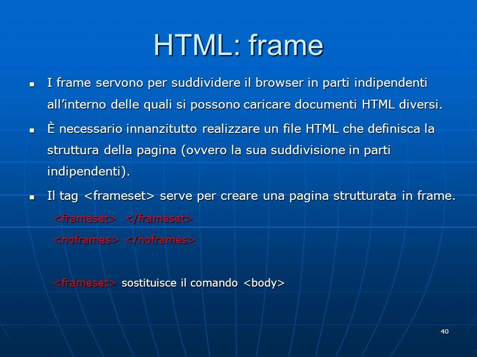 40 HTML: frame I frame servono per suddividere il browser in parti indipendenti allinterno delle quali si possono caricare documenti HTML diversi. I f