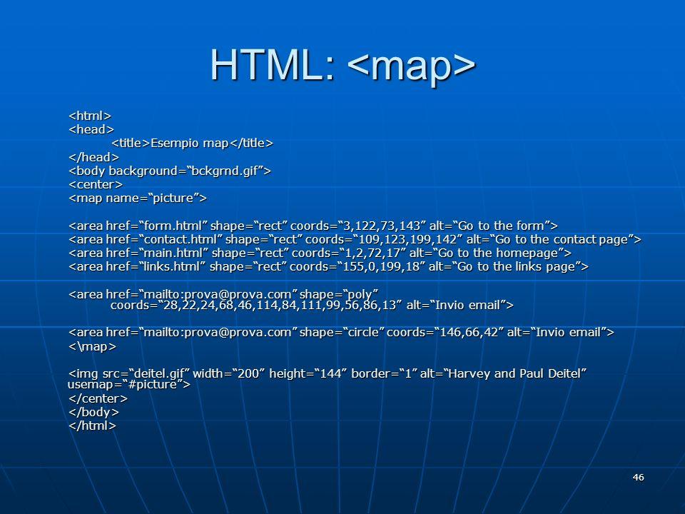 46 HTML: HTML: <html><head> Esempio map Esempio map </head> <center> <\map> </center></body></html>