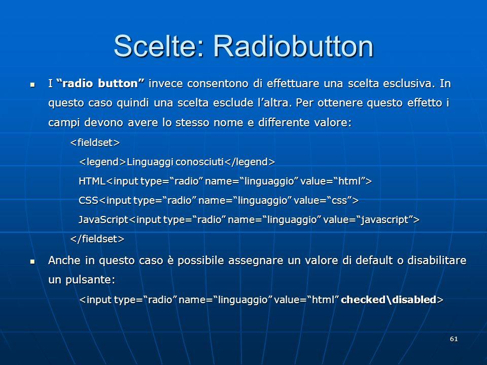 61 Scelte: Radiobutton I radio button invece consentono di effettuare una scelta esclusiva. In questo caso quindi una scelta esclude laltra. Per otten