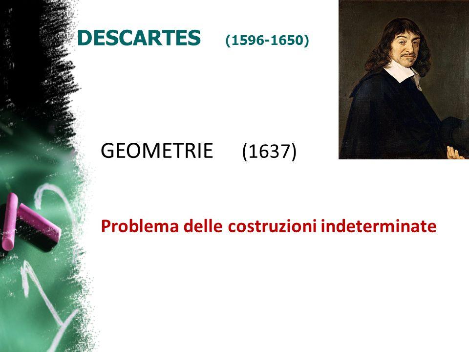 DESCARTES (1596-1650) GEOMETRIE (1637) Problema delle costruzioni indeterminate