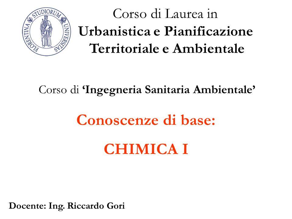 Conoscenze di base: CHIMICA I Corso di Laurea in Urbanistica e Pianificazione Territoriale e Ambientale Corso di Ingegneria Sanitaria Ambientale Docen