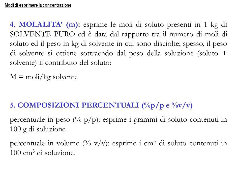 4. MOLALITA (m): esprime le moli di soluto presenti in 1 kg di SOLVENTE PURO ed è data dal rapporto tra il numero di moli di soluto ed il peso in kg d