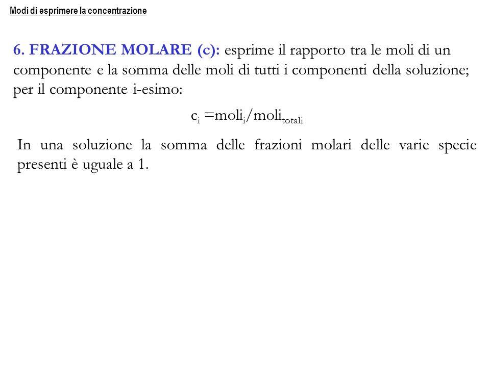 6. FRAZIONE MOLARE (c): esprime il rapporto tra le moli di un componente e la somma delle moli di tutti i componenti della soluzione; per il component