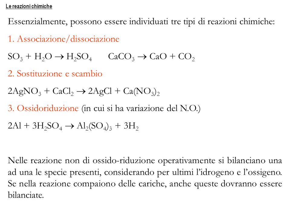 Essenzialmente, possono essere individuati tre tipi di reazioni chimiche: 1. Associazione/dissociazione SO 3 + H 2 O H 2 SO 4 CaCO 3 CaO + CO 2 2. Sos