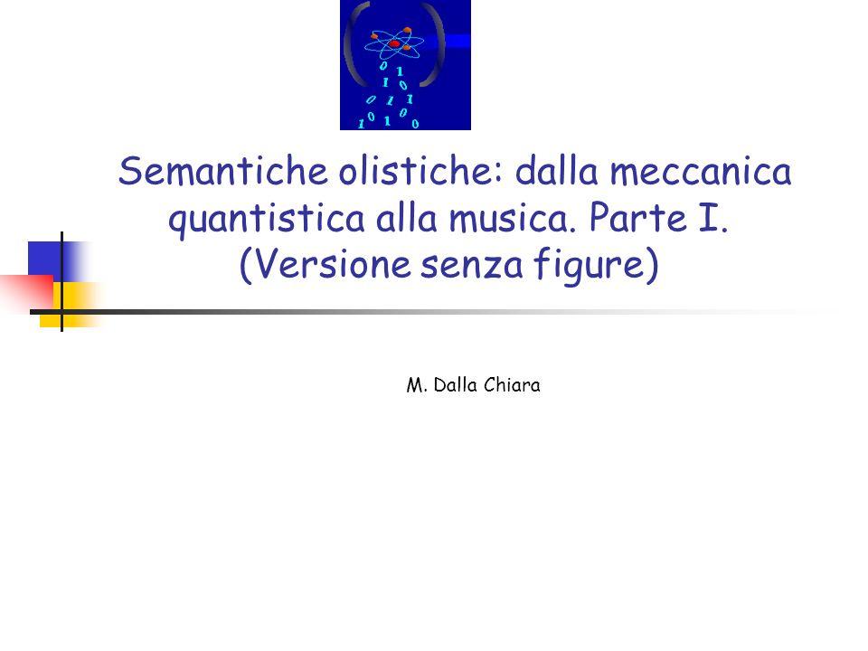 Semantiche olistiche: dalla meccanica quantistica alla musica. Parte I. (Versione senza figure) M. Dalla Chiara