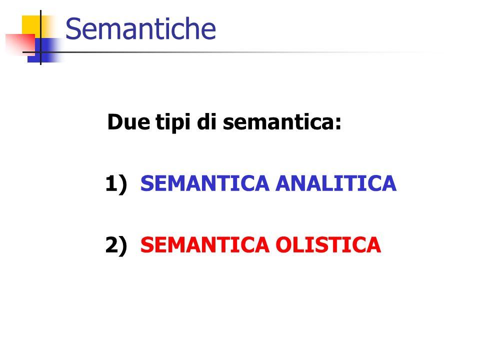 Semantiche Due tipi di semantica: 1) SEMANTICA ANALITICA 2) SEMANTICA OLISTICA