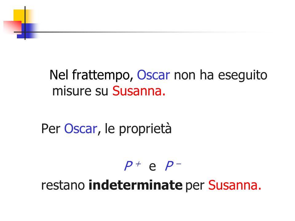 Nel frattempo, Oscar non ha eseguito misure su Susanna. Per Oscar, le proprietà P + e P – restano indeterminate per Susanna.