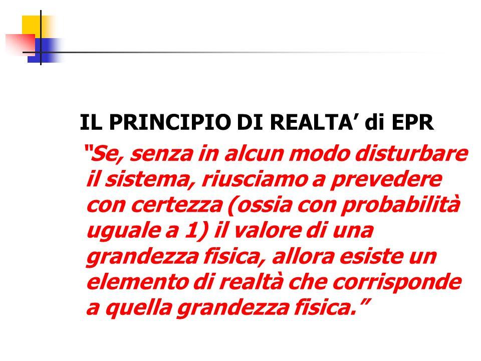 IL PRINCIPIO DI REALTA di EPR Se, senza in alcun modo disturbare il sistema, riusciamo a prevedere con certezza (ossia con probabilità uguale a 1) il